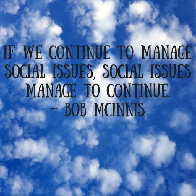 If we continue to manage social issues, social issues manage to continue. - Bob McInnis