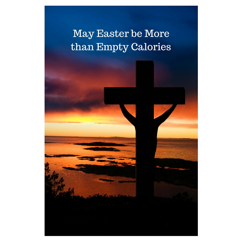 May Easter be More than Empty Calories.